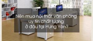 Nên mua nội thất văn phòng uy tín chất lượng ở đâu tại Hưng Yên