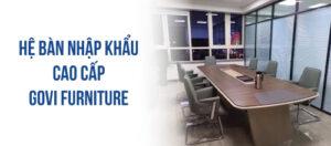 Govi Furniture cung cấp hệ bàn nhập khẩu cho các văn phòng, doanh nghiệp